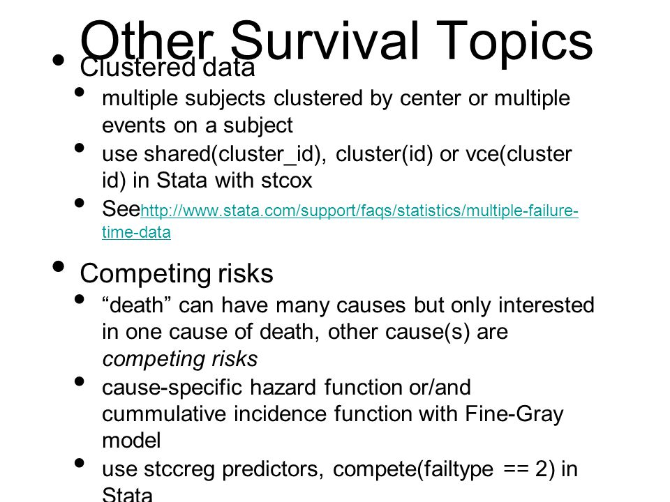 Other Survival Topics Clustered data multiple subjects clustered by center or multiple events on a subject use shared(cluster_id), cluster(id) or vce(cluster id) in Stata with stcox See http://www.stata.com/support/faqs/statistics/multiple-failure- time-data http://www.stata.com/support/faqs/statistics/multiple-failure- time-data Competing risks death can have many causes but only interested in one cause of death, other cause(s) are competing risks cause-specific hazard function or/and cummulative incidence function with Fine-Gray model use stccreg predictors, compete(failtype == 2) in Stata