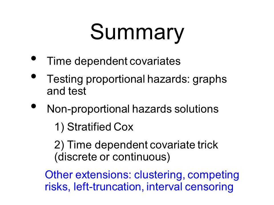 Summary Time dependent covariates Testing proportional hazards: graphs and test Non-proportional hazards solutions 1) Stratified Cox 2) Time dependent covariate trick (discrete or continuous) Other extensions: clustering, competing risks, left-truncation, interval censoring