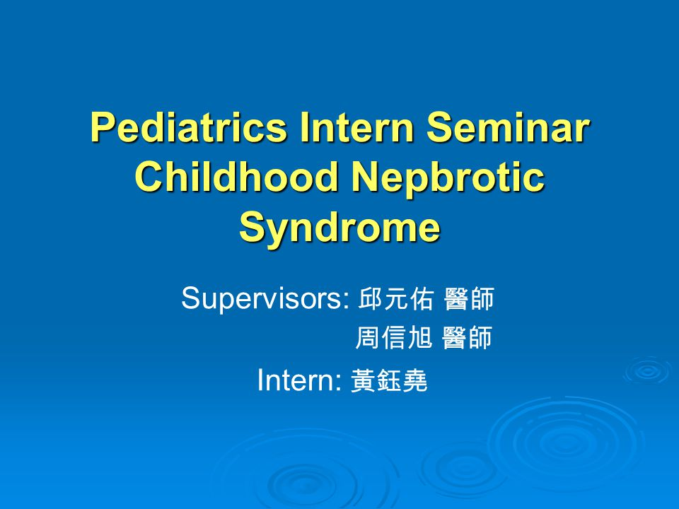Pediatrics Intern Seminar Childhood Nepbrotic Syndrome Supervisors: 邱元佑 醫師 周信旭 醫師 Intern: 黃鈺堯