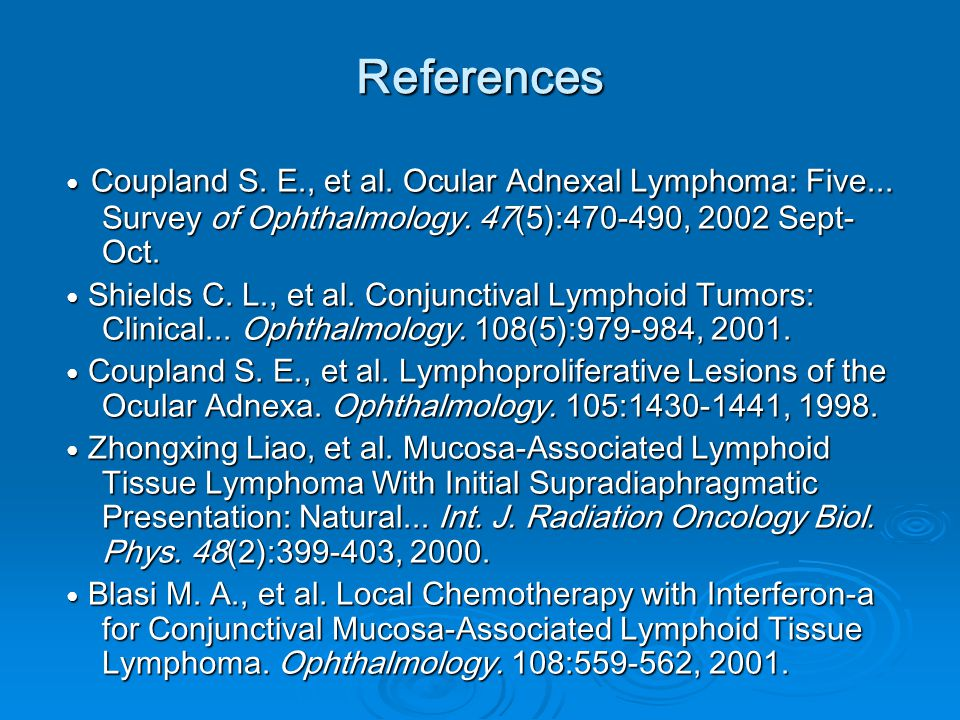 References ● Coupland S. E., et al. Ocular Adnexal Lymphoma: Five... Survey of Ophthalmology. 47(5):470-490, 2002 Sept- Oct. ● Shields C. L., et al. C