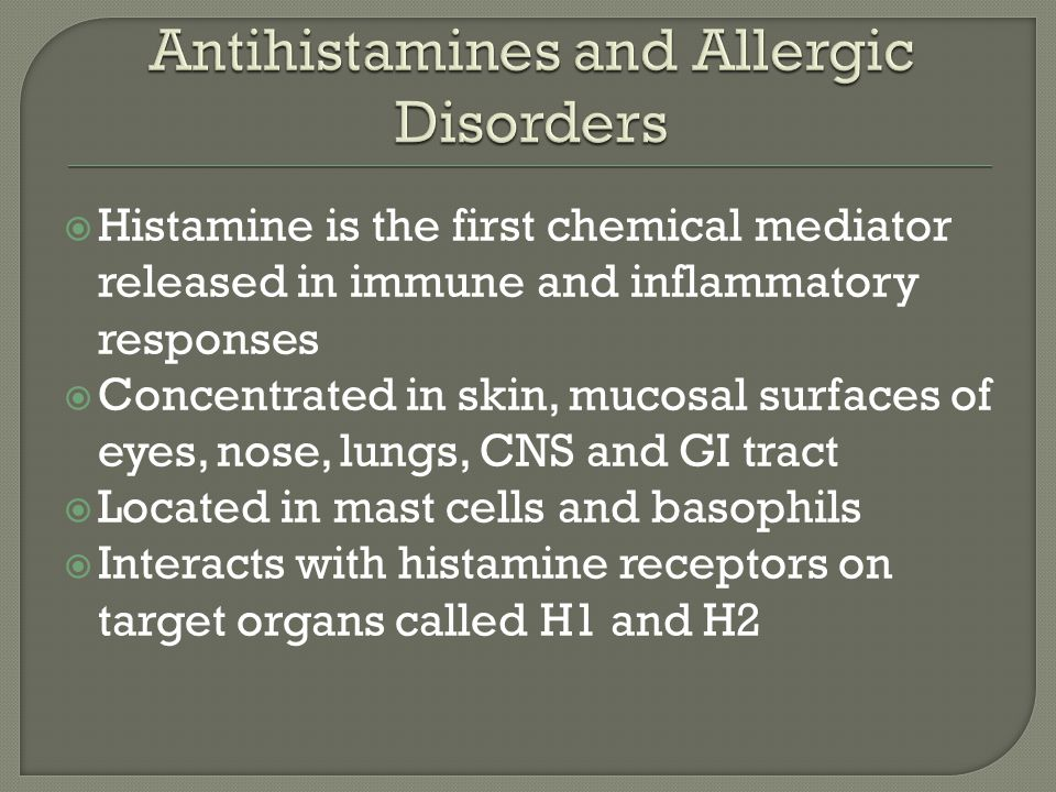  Histamine is the first chemical mediator released in immune and inflammatory responses  Concentrated in skin, mucosal surfaces of eyes, nose, lungs, CNS and GI tract  Located in mast cells and basophils  Interacts with histamine receptors on target organs called H1 and H2