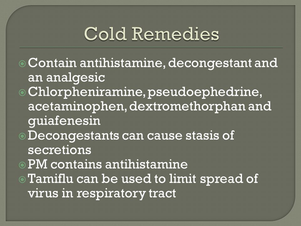  Contain antihistamine, decongestant and an analgesic  Chlorpheniramine, pseudoephedrine, acetaminophen, dextromethorphan and guiafenesin  Decongestants can cause stasis of secretions  PM contains antihistamine  Tamiflu can be used to limit spread of virus in respiratory tract