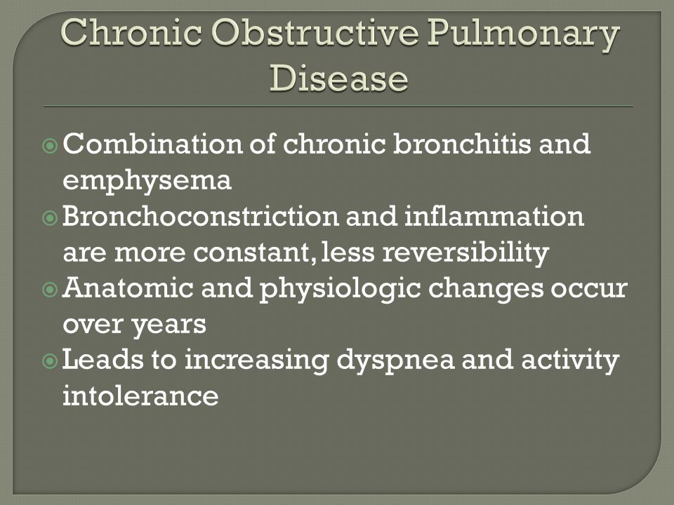  Combination of chronic bronchitis and emphysema  Bronchoconstriction and inflammation are more constant, less reversibility  Anatomic and physiologic changes occur over years  Leads to increasing dyspnea and activity intolerance