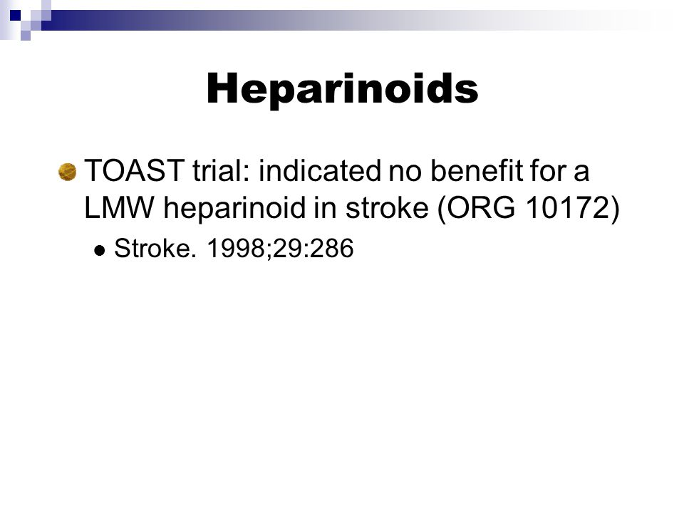 Heparinoids TOAST trial: indicated no benefit for a LMW heparinoid in stroke (ORG 10172) Stroke.