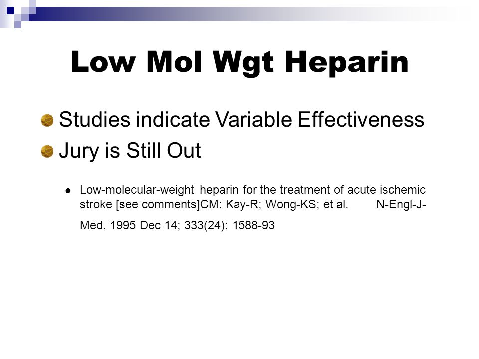 Low Mol Wgt Heparin Studies indicate Variable Effectiveness Jury is Still Out Low-molecular-weight heparin for the treatment of acute ischemic stroke [see comments]CM: Kay-R; Wong-KS; et al.