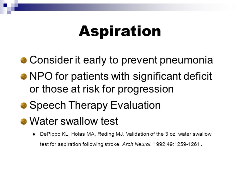 Aspiration Consider it early to prevent pneumonia NPO for patients with significant deficit or those at risk for progression Speech Therapy Evaluation Water swallow test DePippo KL, Holas MA, Reding MJ.