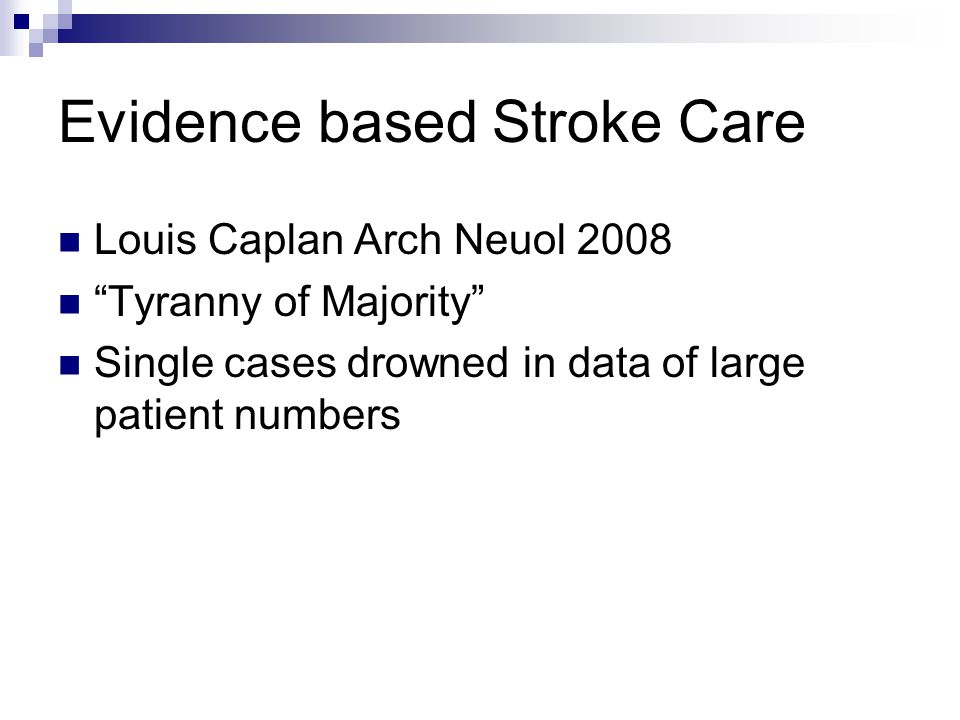 Evidence based Stroke Care Louis Caplan Arch Neuol 2008 Tyranny of Majority Single cases drowned in data of large patient numbers