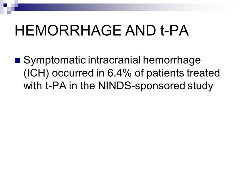 HEMORRHAGE AND t-PA Symptomatic intracranial hemorrhage (ICH) occurred in 6.4% of patients treated with t-PA in the NINDS-sponsored study