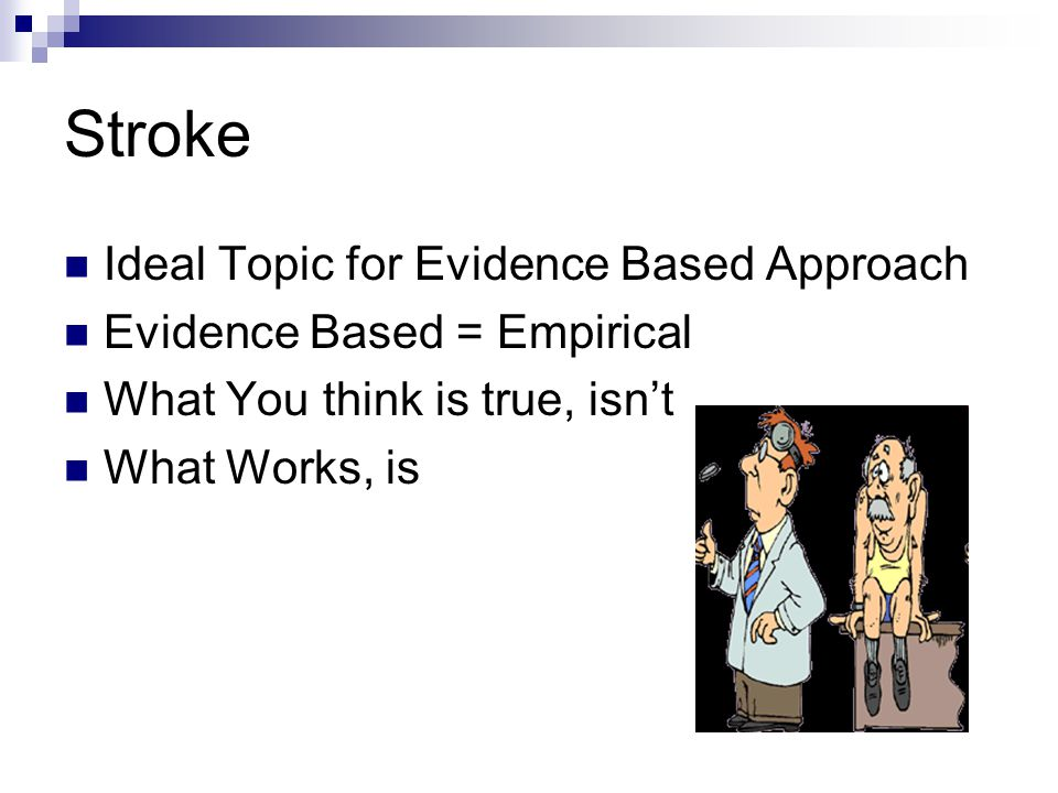 Stroke Ideal Topic for Evidence Based Approach Evidence Based = Empirical What You think is true, isn't What Works, is