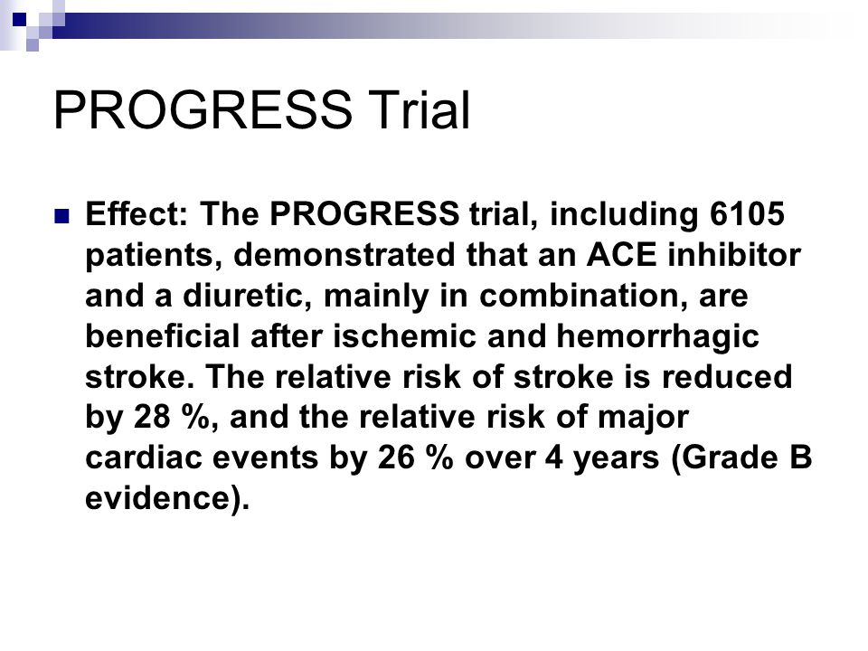 PROGRESS Trial Effect: The PROGRESS trial, including 6105 patients, demonstrated that an ACE inhibitor and a diuretic, mainly in combination, are beneficial after ischemic and hemorrhagic stroke.