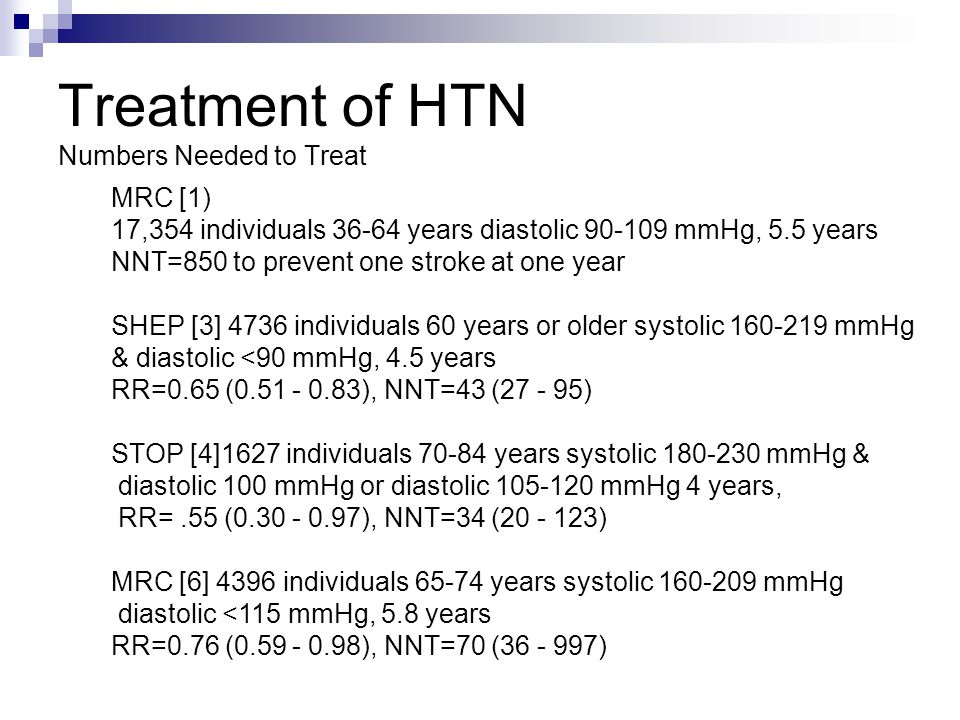 Treatment of HTN Numbers Needed to Treat MRC [1) 17,354 individuals 36-64 years diastolic 90-109 mmHg, 5.5 years NNT=850 to prevent one stroke at one year SHEP [3] 4736 individuals 60 years or older systolic 160-219 mmHg & diastolic <90 mmHg, 4.5 years RR=0.65 (0.51 - 0.83), NNT=43 (27 - 95) STOP [4]1627 individuals 70-84 years systolic 180-230 mmHg & diastolic 100 mmHg or diastolic 105-120 mmHg 4 years, RR=.55 (0.30 - 0.97), NNT=34 (20 - 123) MRC [6] 4396 individuals 65-74 years systolic 160-209 mmHg diastolic <115 mmHg, 5.8 years RR=0.76 (0.59 - 0.98), NNT=70 (36 - 997)