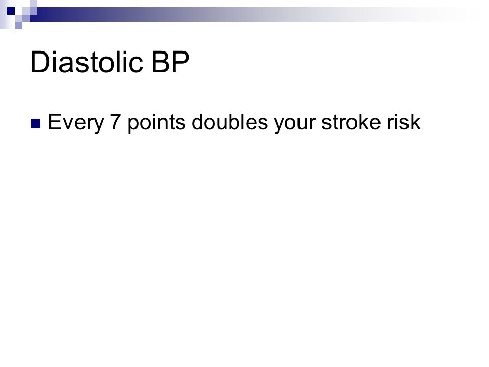 Diastolic BP Every 7 points doubles your stroke risk