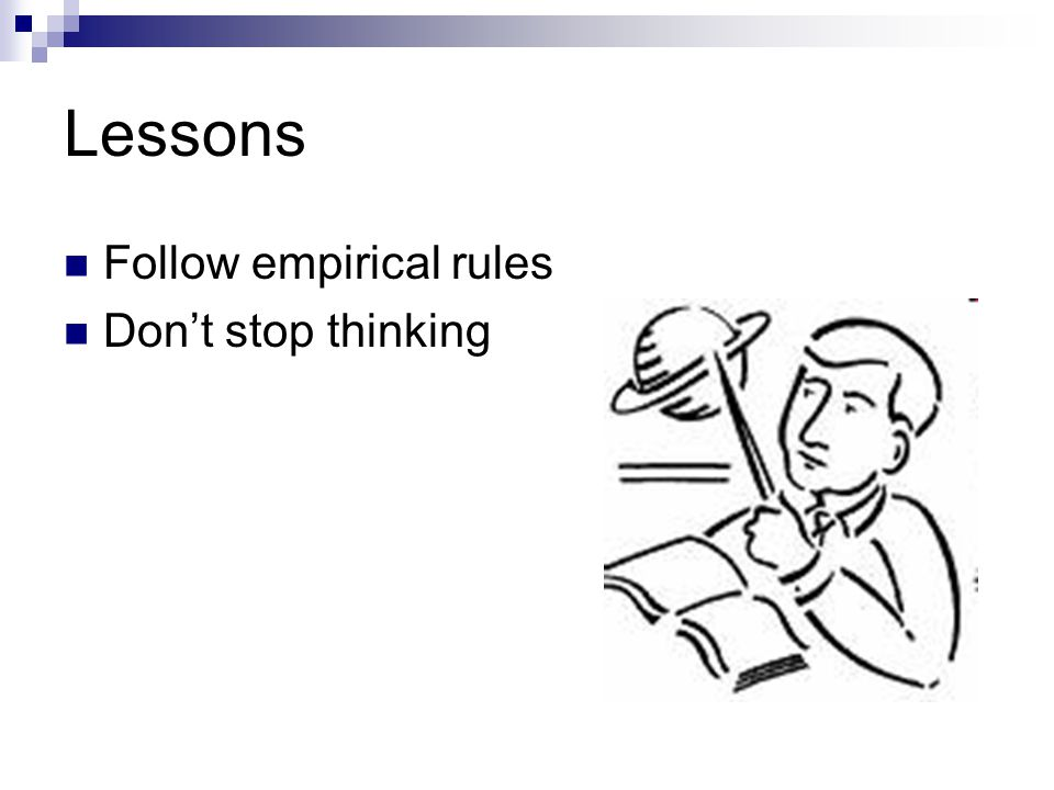 Lessons Follow empirical rules Don't stop thinking
