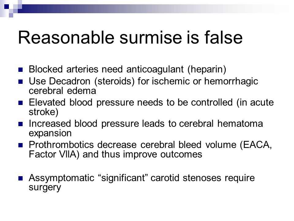 Reasonable surmise is false Blocked arteries need anticoagulant (heparin) Use Decadron (steroids) for ischemic or hemorrhagic cerebral edema Elevated blood pressure needs to be controlled (in acute stroke) Increased blood pressure leads to cerebral hematoma expansion Prothrombotics decrease cerebral bleed volume (EACA, Factor VllA) and thus improve outcomes Assymptomatic significant carotid stenoses require surgery