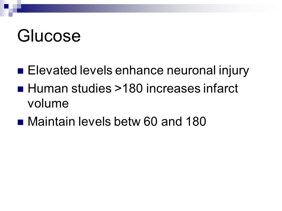 Glucose Elevated levels enhance neuronal injury Human studies >180 increases infarct volume Maintain levels betw 60 and 180