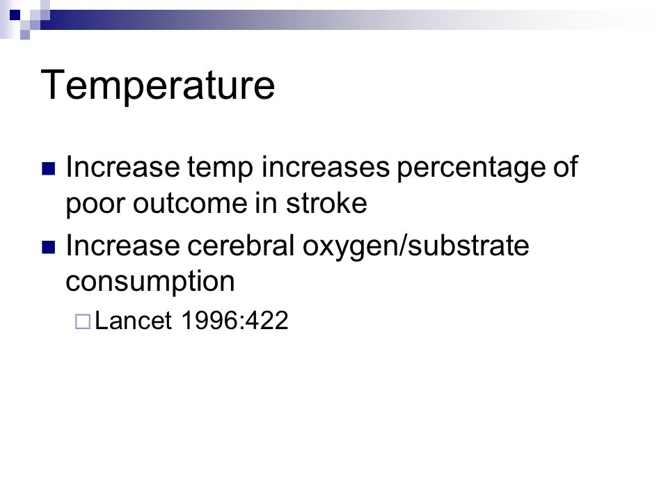Temperature Increase temp increases percentage of poor outcome in stroke Increase cerebral oxygen/substrate consumption  Lancet 1996:422
