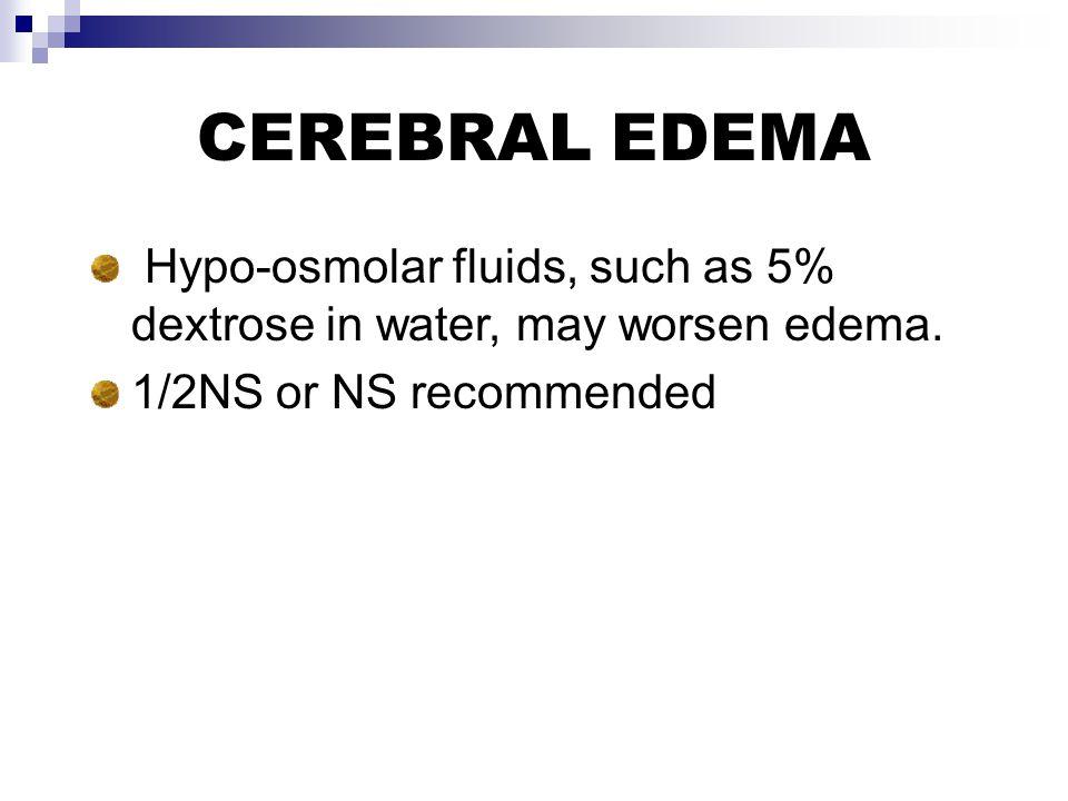 CEREBRAL EDEMA Hypo-osmolar fluids, such as 5% dextrose in water, may worsen edema.