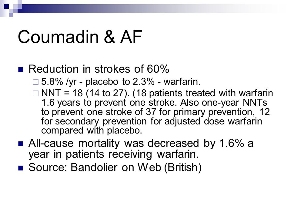 Coumadin & AF Reduction in strokes of 60%  5.8% /yr - placebo to 2.3% - warfarin.