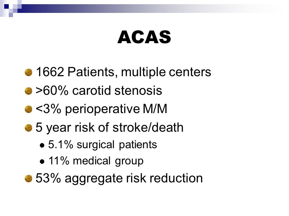 ACAS 1662 Patients, multiple centers >60% carotid stenosis <3% perioperative M/M 5 year risk of stroke/death 5.1% surgical patients 11% medical group 53% aggregate risk reduction