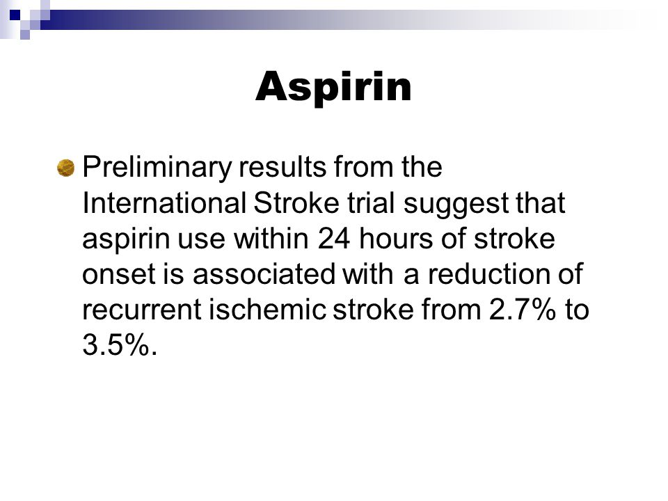 Aspirin Preliminary results from the International Stroke trial suggest that aspirin use within 24 hours of stroke onset is associated with a reduction of recurrent ischemic stroke from 2.7% to 3.5%.