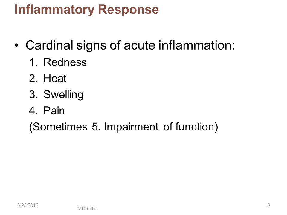 MDufilho Inflammatory Response Cardinal signs of acute inflammation: 1.Redness 2.Heat 3.Swelling 4.Pain (Sometimes 5. Impairment of function) 6/23/201