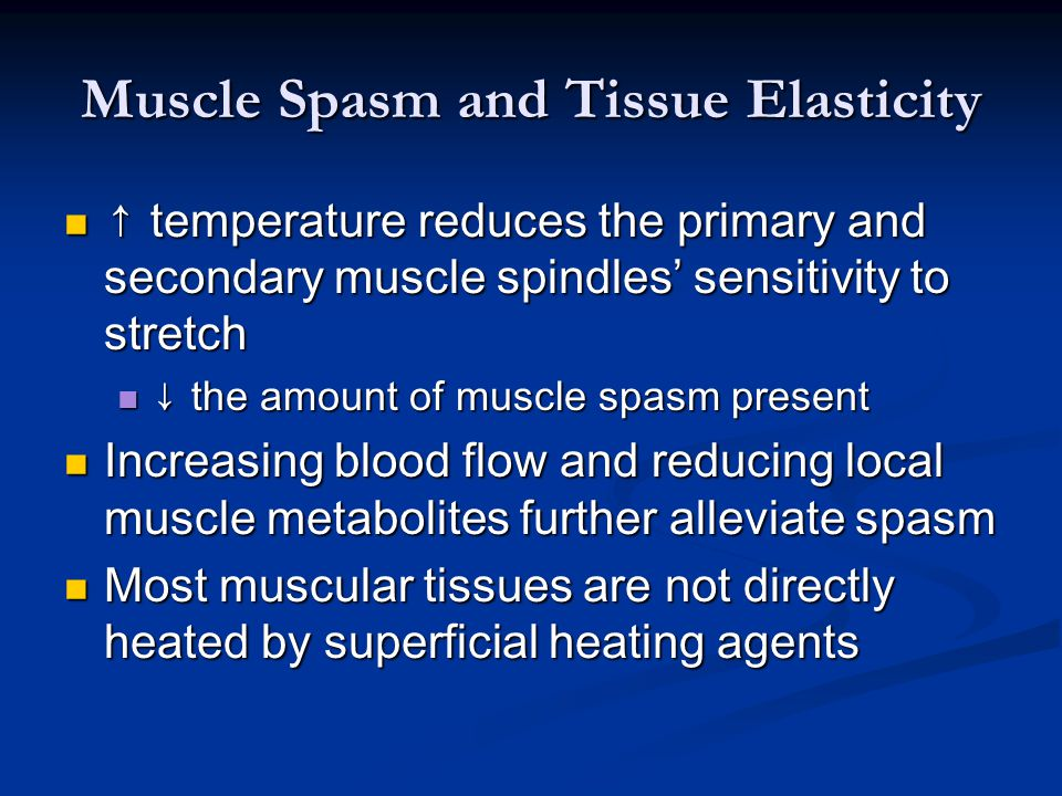 Muscle Spasm and Tissue Elasticity ↑ temperature reduces the primary and secondary muscle spindles' sensitivity to stretch ↑ temperature reduces the p