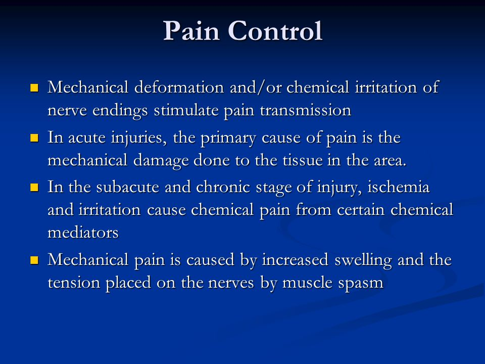 Pain Control Mechanical deformation and/or chemical irritation of nerve endings stimulate pain transmission Mechanical deformation and/or chemical irr