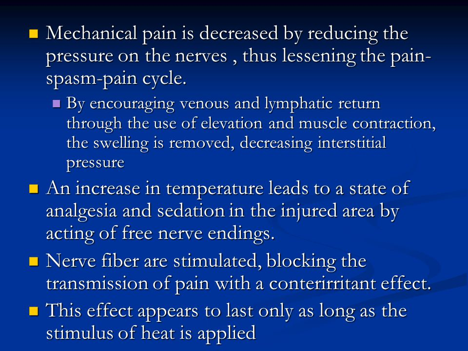 Mechanical pain is decreased by reducing the pressure on the nerves, thus lessening the pain- spasm-pain cycle. Mechanical pain is decreased by reduci