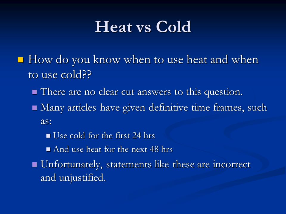 Heat vs Cold How do you know when to use heat and when to use cold?? How do you know when to use heat and when to use cold?? There are no clear cut an