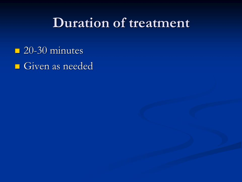 Duration of treatment 20-30 minutes 20-30 minutes Given as needed Given as needed