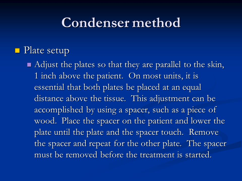 Condenser method Plate setup Plate setup Adjust the plates so that they are parallel to the skin, 1 inch above the patient. On most units, it is essen