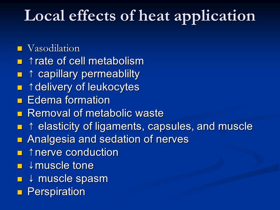 Local effects of heat application Vasodilation Vasodilation ↑rate of cell metabolism ↑rate of cell metabolism ↑ capillary permeablilty ↑ capillary per
