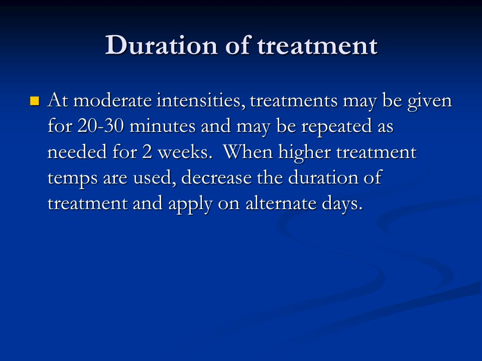 Duration of treatment At moderate intensities, treatments may be given for 20-30 minutes and may be repeated as needed for 2 weeks. When higher treatm