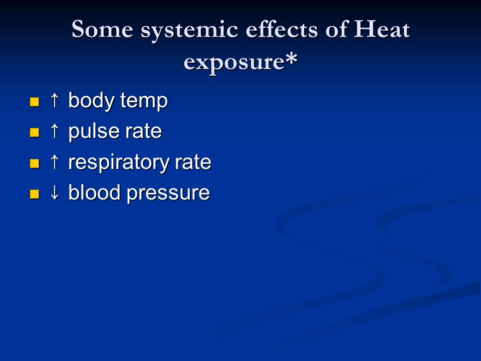 Some systemic effects of Heat exposure* ↑ body temp ↑ body temp ↑ pulse rate ↑ pulse rate ↑ respiratory rate ↑ respiratory rate ↓ blood pressure ↓ blo