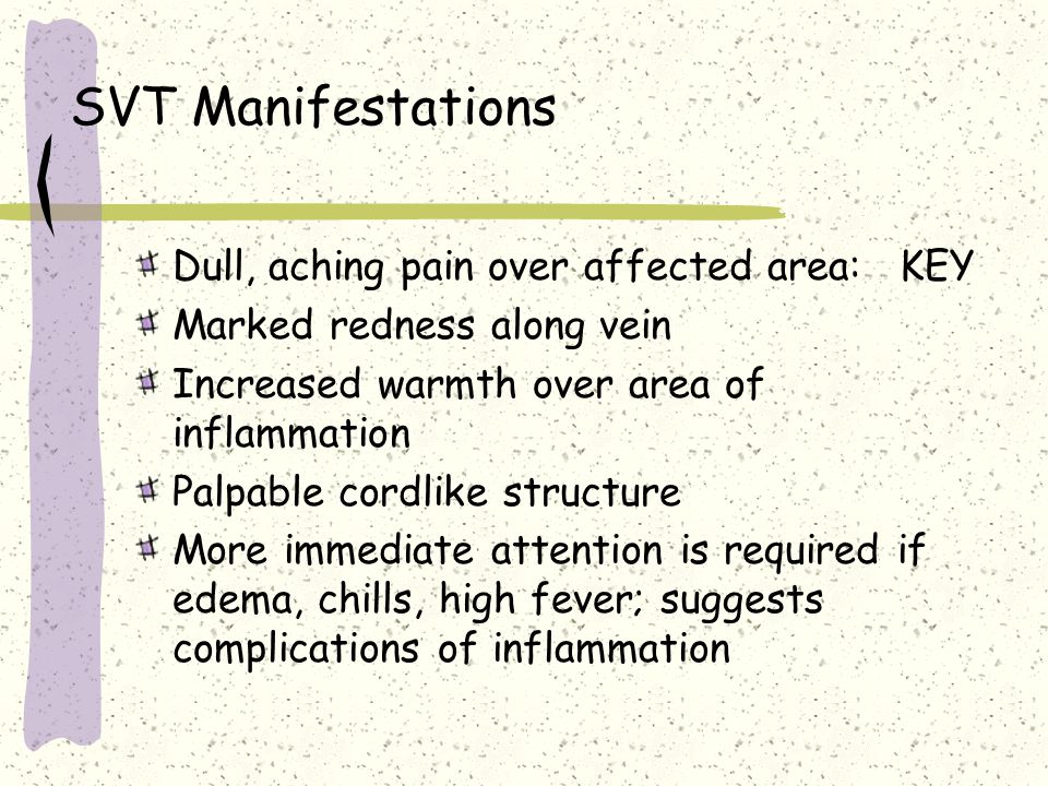 SVT Manifestations Dull, aching pain over affected area: KEY Marked redness along vein Increased warmth over area of inflammation Palpable cordlike st