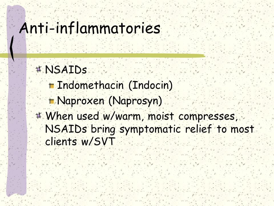 Anti-inflammatories NSAIDs Indomethacin (Indocin) Naproxen (Naprosyn) When used w/warm, moist compresses, NSAIDs bring symptomatic relief to most clie