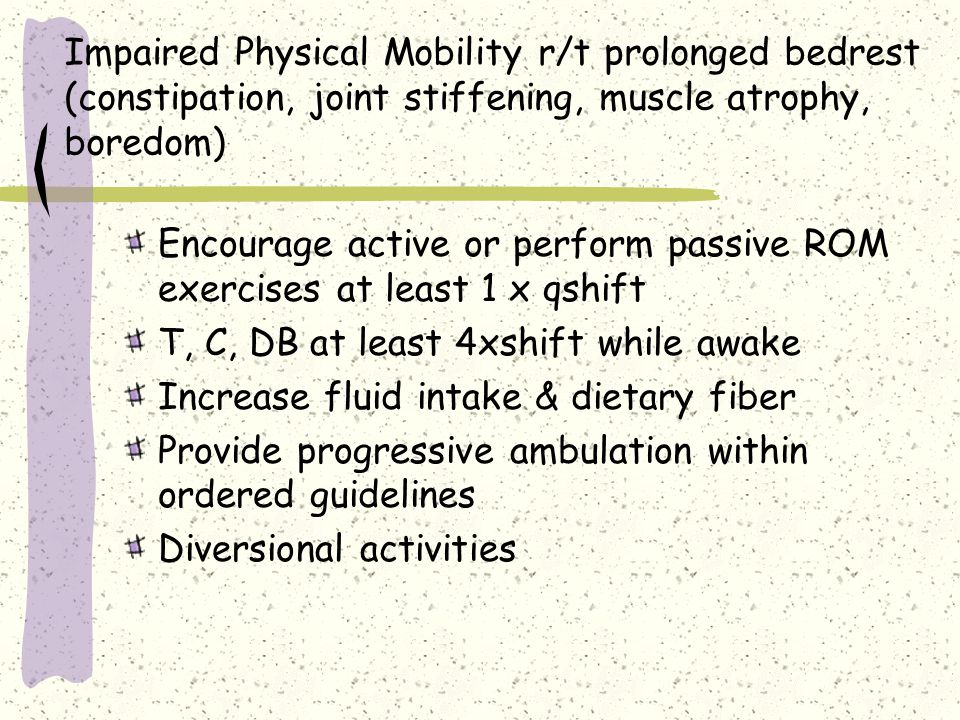 Impaired Physical Mobility r/t prolonged bedrest (constipation, joint stiffening, muscle atrophy, boredom) Encourage active or perform passive ROM exe