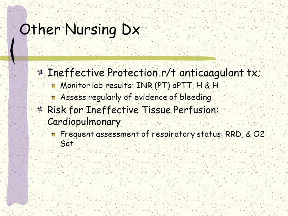 Other Nursing Dx Ineffective Protection r/t anticoagulant tx; Monitor lab results: INR (PT) aPTT, H & H Assess regularly of evidence of bleeding Risk