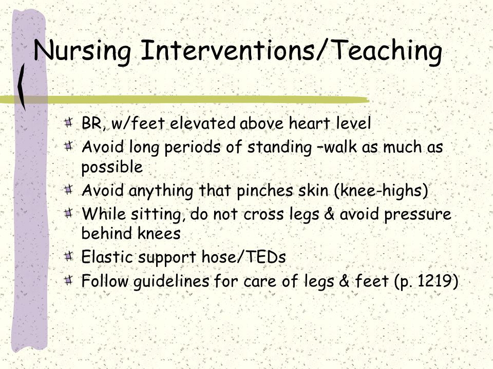 Nursing Interventions/Teaching BR, w/feet elevated above heart level Avoid long periods of standing –walk as much as possible Avoid anything that pinc