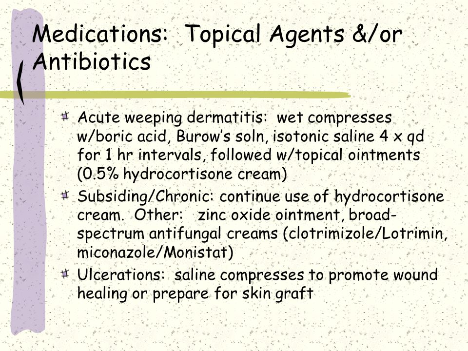 Medications: Topical Agents &/or Antibiotics Acute weeping dermatitis: wet compresses w/boric acid, Burow's soln, isotonic saline 4 x qd for 1 hr inte