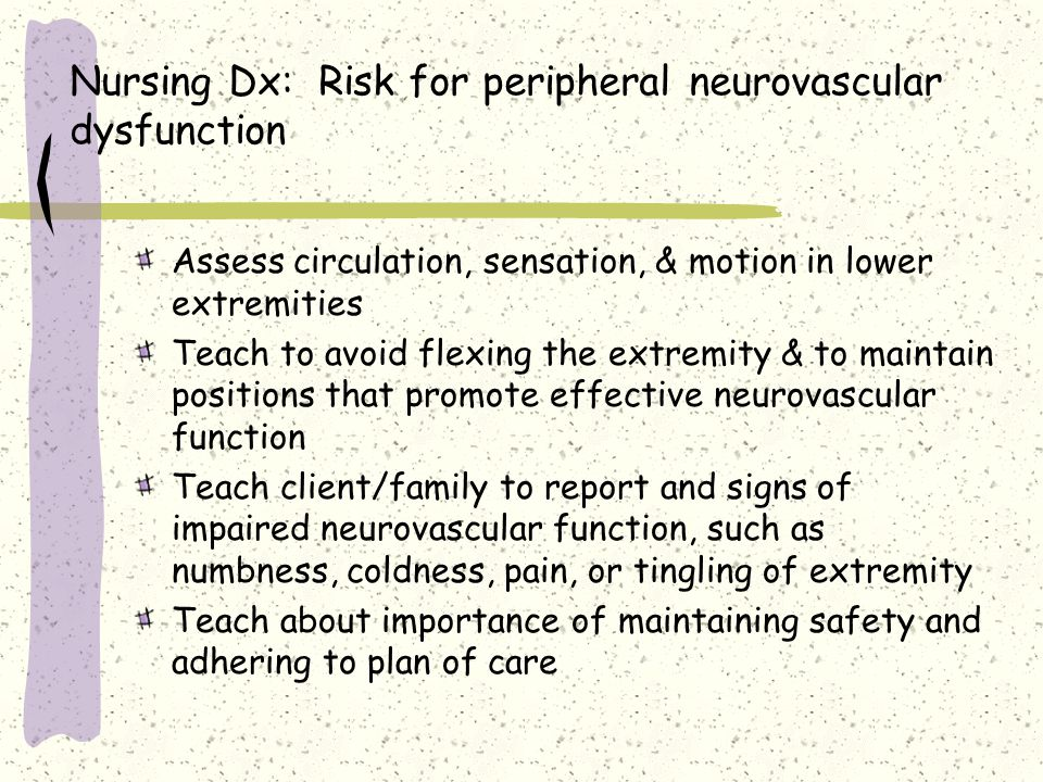 Nursing Dx: Risk for peripheral neurovascular dysfunction Assess circulation, sensation, & motion in lower extremities Teach to avoid flexing the extr