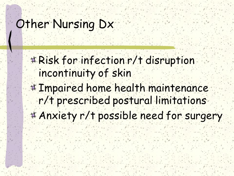 Other Nursing Dx Risk for infection r/t disruption incontinuity of skin Impaired home health maintenance r/t prescribed postural limitations Anxiety r