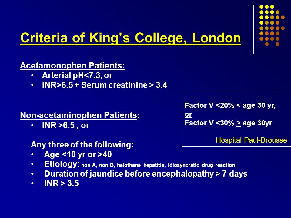 Criteria of King's College, London Acetamonophen Patients: Arterial pH<7.3, or INR>6.5 + Serum creatinine > 3.4 Non-acetaminophen Patients : INR >6.5, or Any three of the following: Age 40 Etiology: non A, non B, halothane hepatitis, idiosyncratic drug reaction Duration of jaundice before encephalopathy > 7 days INR > 3.5 Factor V <20% < age 30 yr, or Factor V age 30yr Hospital Paul-Brousse