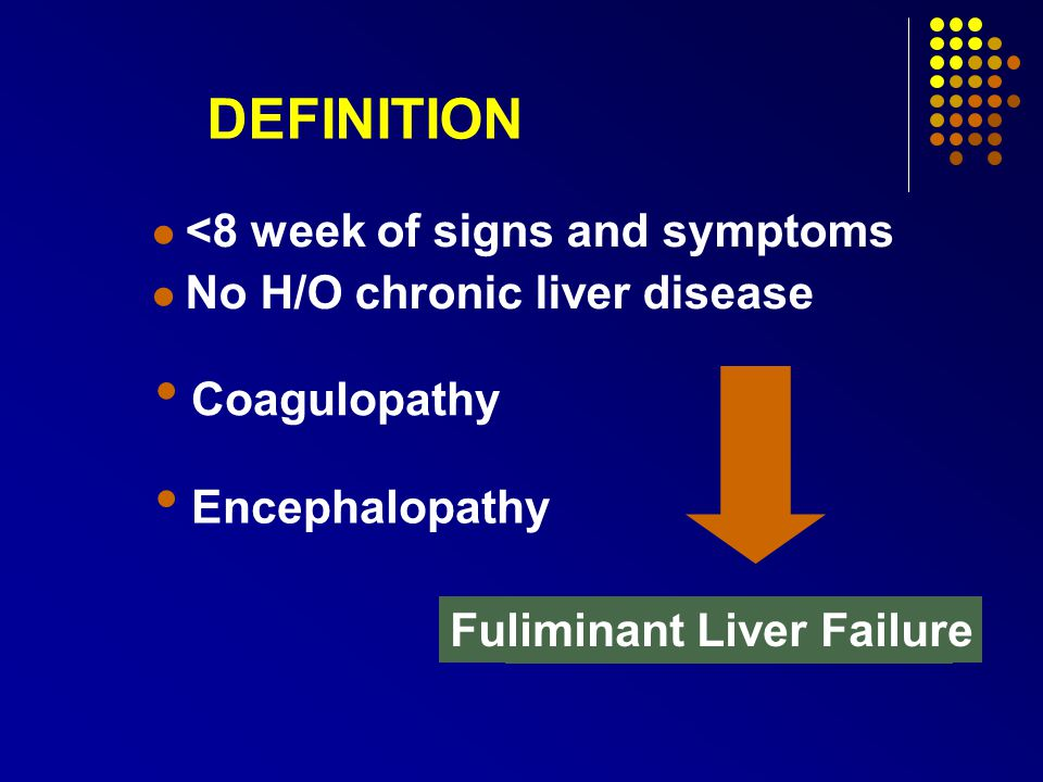 Fulminant Hepatic Failure (FHF): Encephalopathy with jaundice Severely reduced synthetic function (INR) Hyper Acute: Encephalopathy < 7 days after onset of Jaundice Acute: Encephalopathy < 28 days after onset of Jaundice Sub Acute: Encephalopathy < 3 months after onset of disease Definition