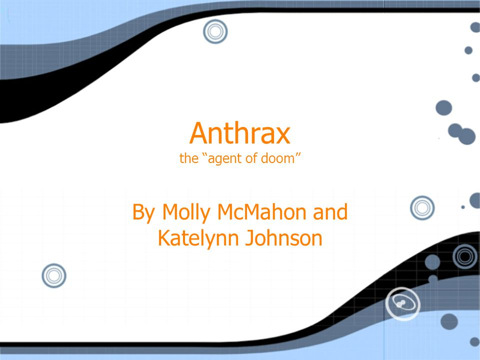Anthrax the agent of doom By Molly McMahon and Katelynn Johnson