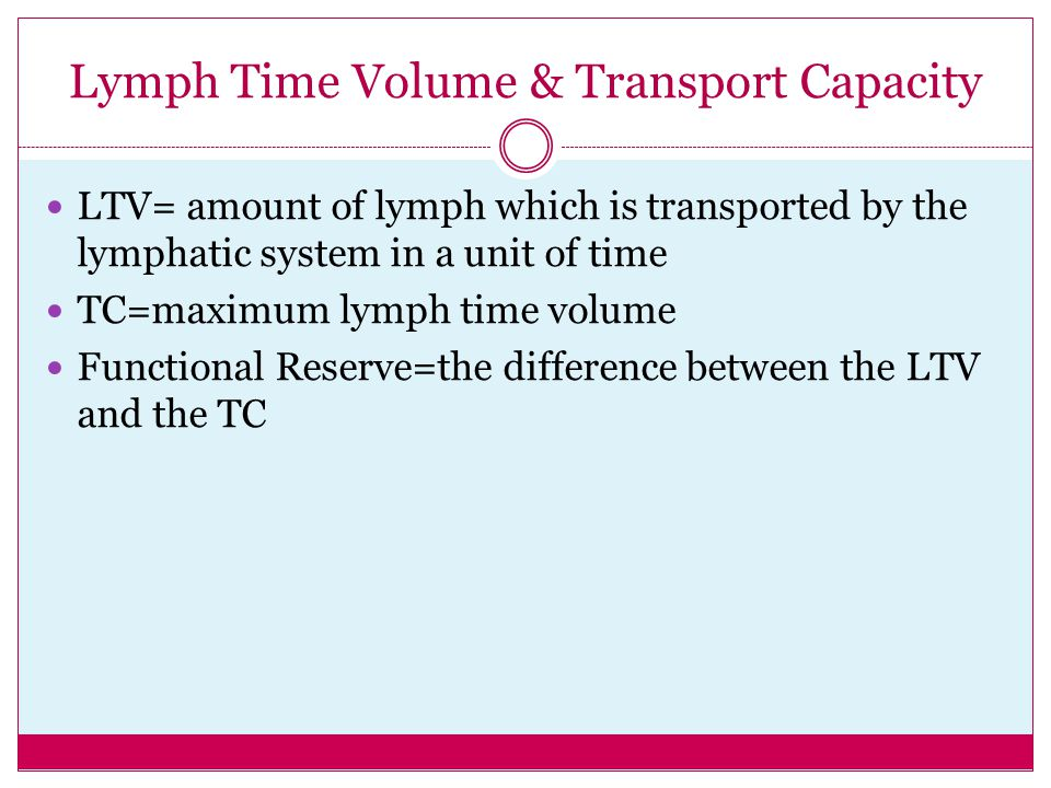 Lymph Time Volume & Transport Capacity LTV= amount of lymph which is transported by the lymphatic system in a unit of time TC=maximum lymph time volum