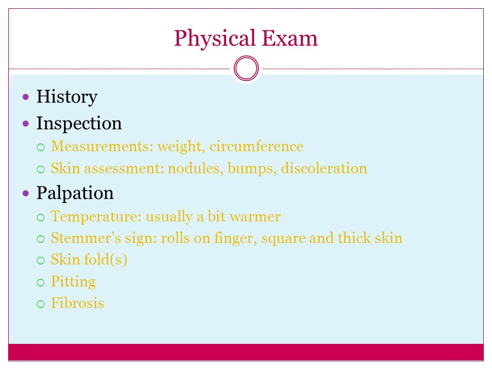 Physical Exam History Inspection  Measurements: weight, circumference  Skin assessment: nodules, bumps, discoleration Palpation  Temperature: usual