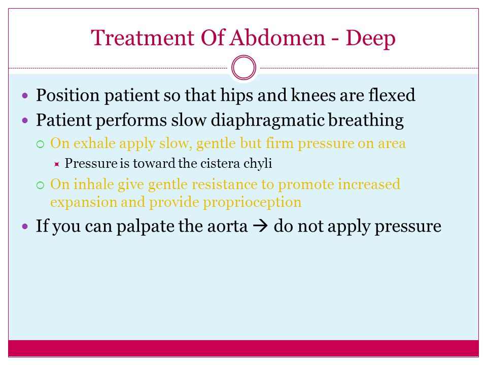 Treatment Of Abdomen - Deep Position patient so that hips and knees are flexed Patient performs slow diaphragmatic breathing  On exhale apply slow, g