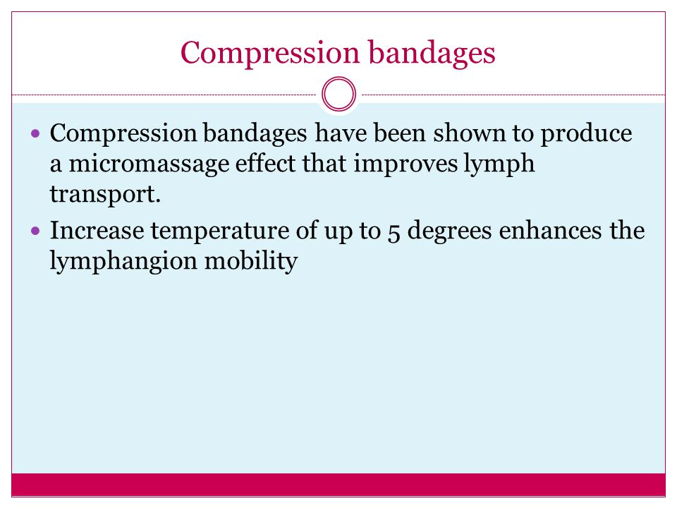 Compression bandages have been shown to produce a micromassage effect that improves lymph transport. Increase temperature of up to 5 degrees enhances