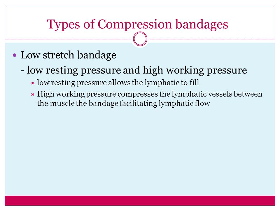 Types of Compression bandages Low stretch bandage - low resting pressure and high working pressure  low resting pressure allows the lymphatic to fill